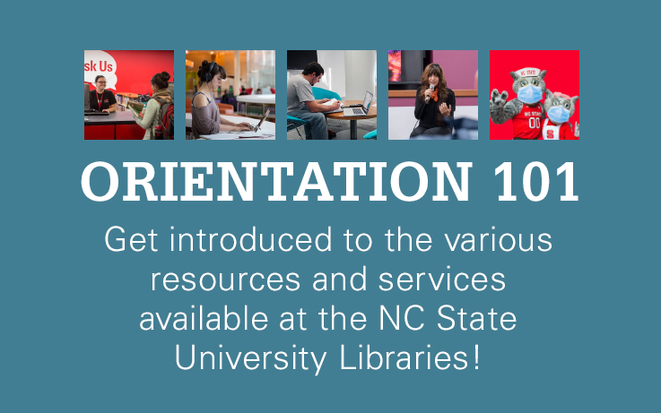 Orientation 101 Get introduced to the various resources and services available at the NC State University Libraries!