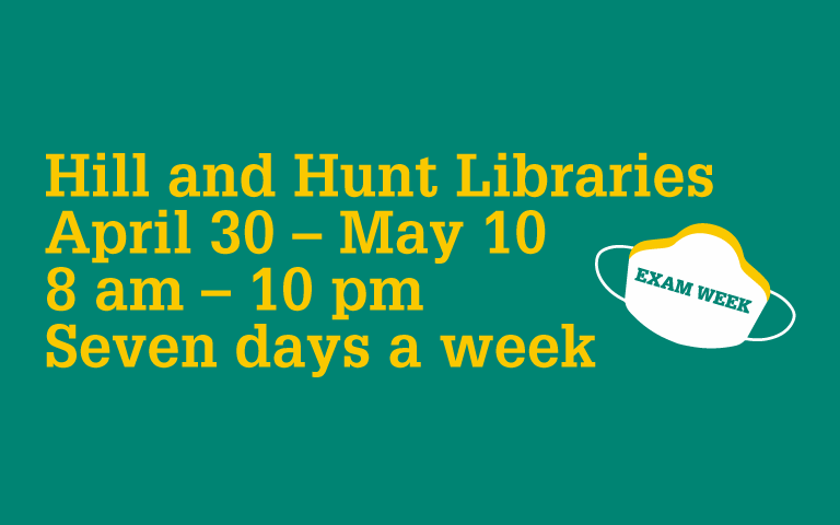 Hill and Hunt Libraries, April 30 - May 10, 8 am - 10 pm, Seven days a week