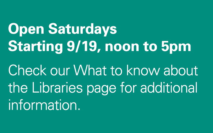 Open Saturdays Starting 9/19, noon to 5pm.Check our What to know about the Libraries page for additional information.