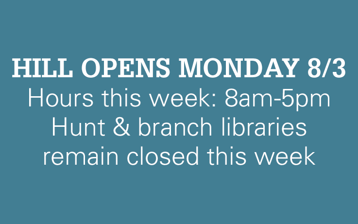 HILL OPENS MONDAY 8/3 Hours this week: 8am-5pm Hunt & branch libraries remain closed this week