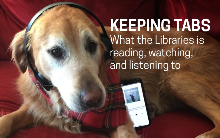 KEEPING TABS What the Libraries is reading, watching, and listening to