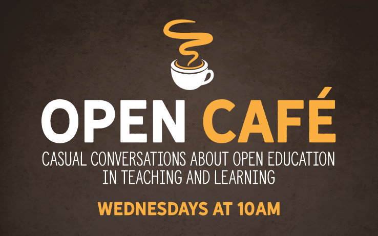 Open Café: Casual conversations about open education in teaching and learning. Wednesdays at 10am